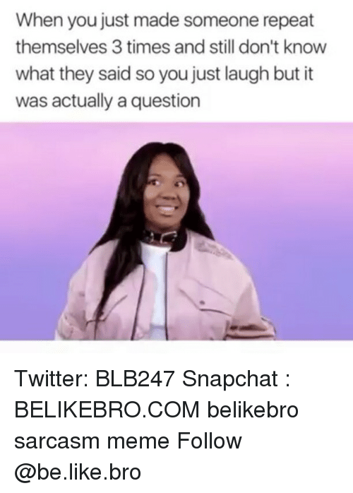 Repeatingly: When you just made someone repeat  themselves 3 times and still don't know  what they said so you just laugh but it  was actually a question Twitter: BLB247 Snapchat : BELIKEBRO.COM belikebro sarcasm meme Follow @be.like.bro