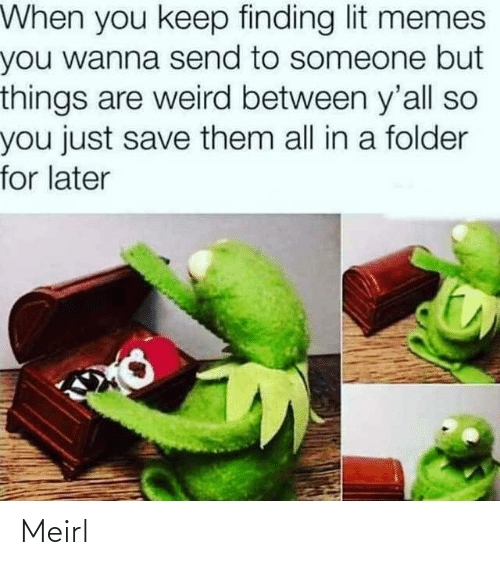 Finding: When you keep finding lit memes  you wanna send to someone but  things are weird between y'all so  you just save them all in a folder  for later Meirl