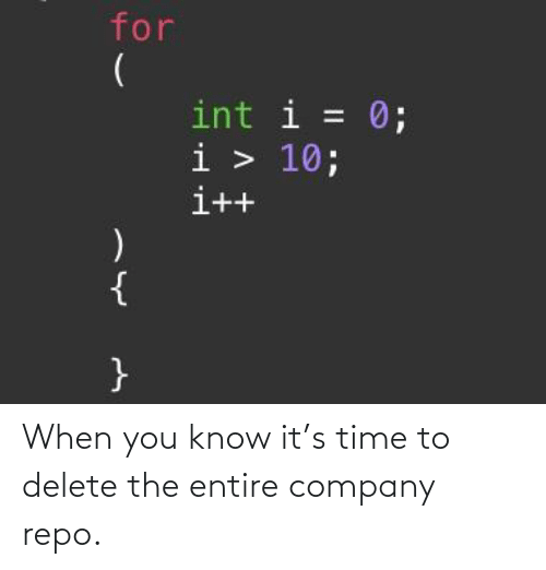 you know it: When you know it's time to delete the entire company repo.