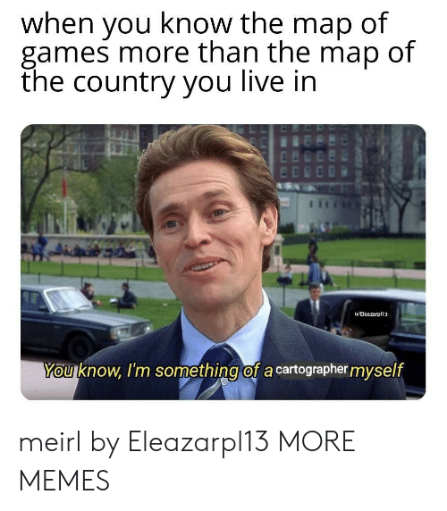 Dank, Memes, and Target: when you know the map of  games more than the map of  the country you live in  u/Eleazarpl13  You know, I'm something of a cartographer myself meirl by Eleazarpl13 MORE MEMES