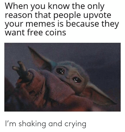 Upvote: When you know the only  reason that people upvote  your memes is because they  want free coins I'm shaking and crying