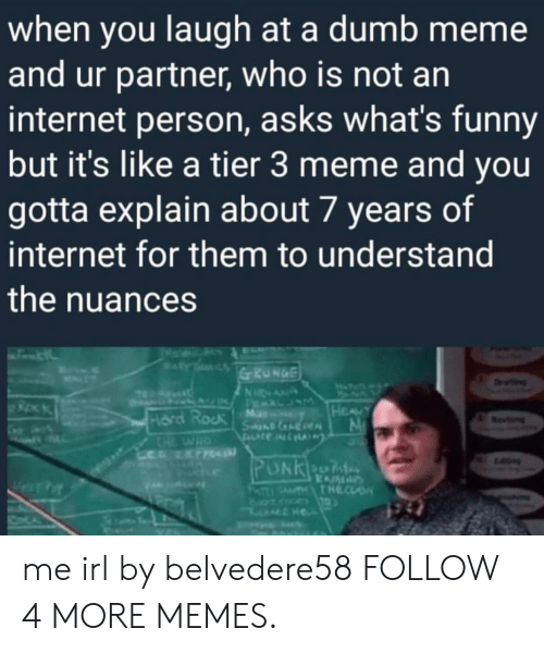grunge: when you laugh at a dumb meme  and ur partner, who is not an  internet person, asks what's funny  but it's like a tier 3 meme and you  gotta explain about 7 years of  internet for them to understand  the nuances  RY  GRUNGE  ETT  Dn  NRNAN  A P LUM  M  SneAReN  HEAUY  Hard Rock  CHE  L NET  evng  HO  PUNKeOn  KAM  THTHECLS  PATI me irl by belvedere58 FOLLOW 4 MORE MEMES.