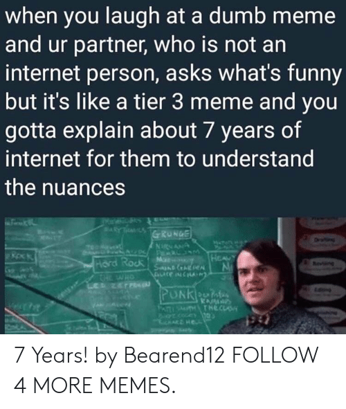 grunge: when you laugh at a dumb meme  and ur partner, who is not an  internet person, asks what's funny  but it's like a tier 3 meme and you  gotta explain about 7 years of  internet for them to understand  the nuances  ARYT  GRUNGE  ww  NNANA  AV Pa  Mr  SanD AREN  HEAUY  Hord Rock  THE WHO  PUNKn  PATSTHTHECLS 7 Years! by Bearend12 FOLLOW 4 MORE MEMES.