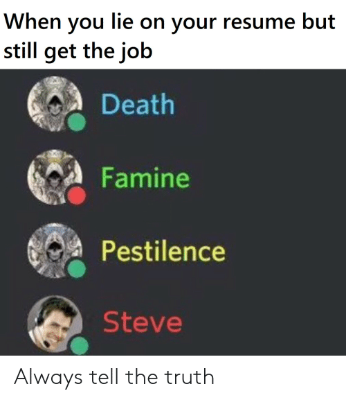 Resume: When you lie on your resume but  still get the job  Death  Famine  Pestilence  Steve Always tell the truth