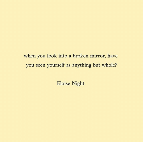 Mirror, You, and Look: when you look into a broken mirror, have  you seen yourself as anything but whole?  Eloise Night