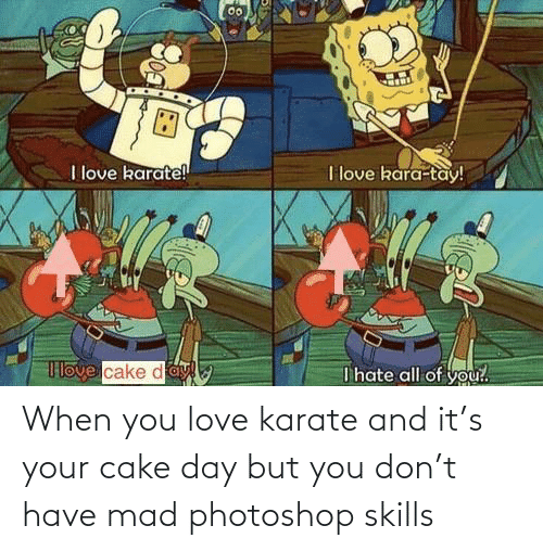 when you: When you love karate and it's your cake day but you don't have mad photoshop skills