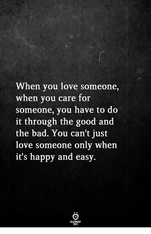Bad, Love, and Good: When you love someone,  when you care for  someone, you have to do  it through the good and  the bad. You can't just  love someone only when  it's happy and easy.