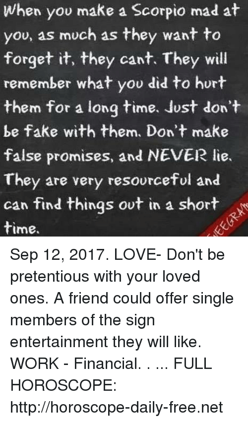 fakings: When you make a Scorpio mad at  you, as much as they want to  forget it, they cant. They will  remember what you did to hurt  them for a long time. Just don't  be fake with them. Don't make  false promises, and NEVER lie.  They are very resourceful and  can find things ovt in a short  time. Sep 12, 2017. LOVE- Don't be pretentious with your loved ones. A friend could offer single members of the sign entertainment they will like. WORK - Financial. . ... FULL HOROSCOPE: http://horoscope-daily-free.net