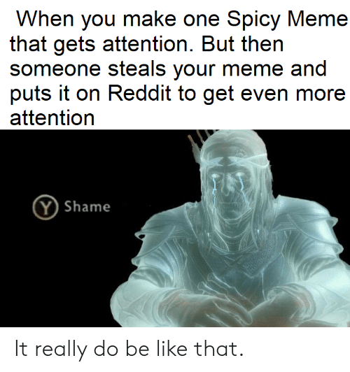 Be Like, Meme, and Reddit: When you make one Spicy Meme  that gets attention. But then  someone steals your meme and  puts it on Reddit to get even more  attention  Y Shame It really do be like that.