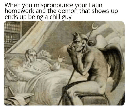 Homework: When you mispronounce your Latin  homework and the demon that shows up  ends up being a chill guy