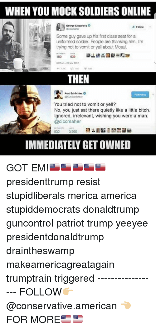 Yeeyee: WHEN YOU MOCK SOLDIERS ONLINE  Some guy gave up his first class seat for a  uniformed soldier. People are thanking him. I'm  tryng not to vonit or yell about Mosul.  THEN  You tried not to vomit or yell?  No, you just sat there quietly like a little bitch.  Ignored, irrelevant, wishing you were a man.  @ciccmaher  IMMEDIATELY GET OWNED GOT EM!🇺🇸🇺🇸🇺🇸🇺🇸🇺🇸 presidenttrump resist stupidliberals merica america stupiddemocrats donaldtrump guncontrol patriot trump yeeyee presidentdonaldtrump draintheswamp makeamericagreatagain trumptrain triggered ------------------ FOLLOW👉🏼 @conservative.american 👈🏼 FOR MORE🇺🇸🇺🇸