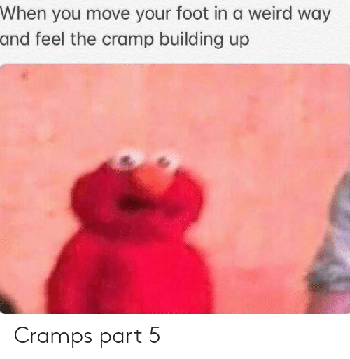 Weird, Foot, and Move: When you move your foot in a weird way  and feel the cramp building up Cramps part 5
