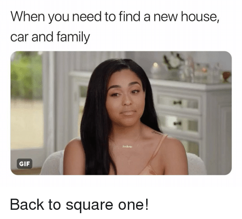 Family, Gif, and House: When you need to find a new house,  car and family  GIF Back to square one!