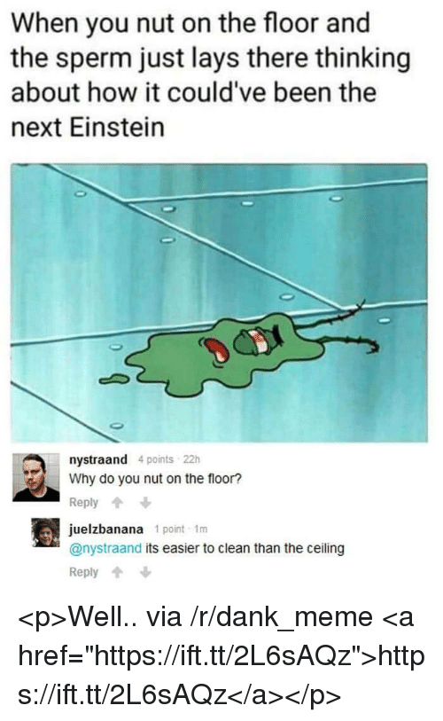 "Dank, Lay's, and Meme: When you nut on the floor and  the sperm just lays there thinking  about how it could've been the  next Einstein  nystraand 4 points 22h  Why do you nut on the floor?  Reply  juelzbanana 1 point 1m  @nystraand its easier to clean than the ceiling  Reply <p>Well.. via /r/dank_meme <a href=""https://ift.tt/2L6sAQz"">https://ift.tt/2L6sAQz</a></p>"