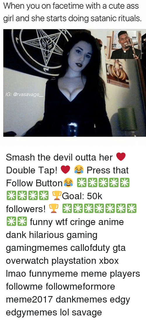 Anime, Ass, and Cute: When you on facetime with a cute ass  girl and she starts doing satanic rituals  227  IG: @rvasavage Smash the devil outta her ❤ Double Tap! ❤ 😂 Press that Follow Button😂 ✳✳✳✳✳✳✳✳✳ 🏆Goal: 50k followers! 🏆 ✳✳✳✳✳✳✳✳✳ funny wtf cringe anime dank hilarious gaming gamingmemes callofduty gta overwatch playstation xbox lmao funnymeme meme players followme followmeformore meme2017 dankmemes edgy edgymemes lol savage