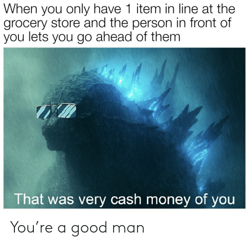 Item: When you only have 1 item in line at the  grocery store and the person in front of  you lets you go ahead of them  That was very cash money of you You're a good man