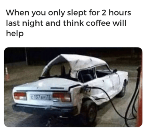 Dank, Coffee, and Help: When you only slept for 2 hours  last night and think coffee will  help  137 B/