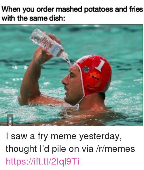 "Meme, Memes, and Saw: When you order mashed potatoes and fries  with the same dish: <p>I saw a fry meme yesterday, thought I&rsquo;d pile on via /r/memes <a href=""https://ift.tt/2Iql9Ti"">https://ift.tt/2Iql9Ti</a></p>"