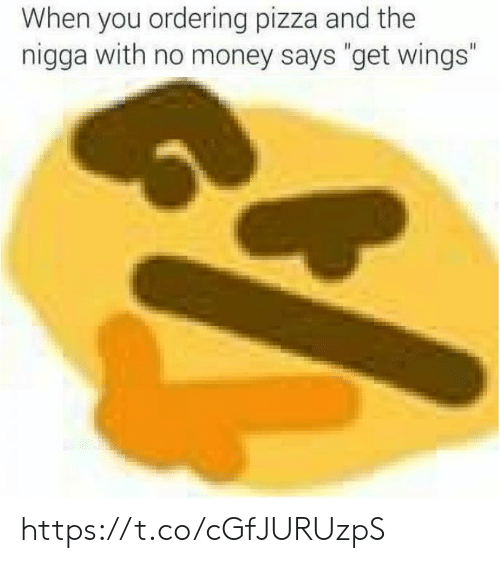 """Ordering: When you ordering pizza and the  nigga with no money says """"get wings"""" https://t.co/cGfJURUzpS"""