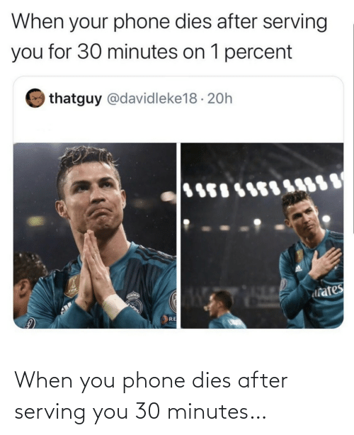 when you: When you phone dies after serving you 30 minutes…