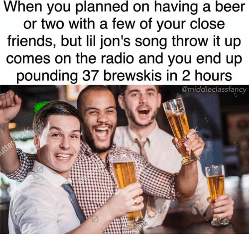 Lil Jon: When you planned on having a beer  or two with a few of your close  friends, but lil jon's song throw it up  comes on the radio and you end up  pounding 37 brewskis in 2 hours  @middle class fancy