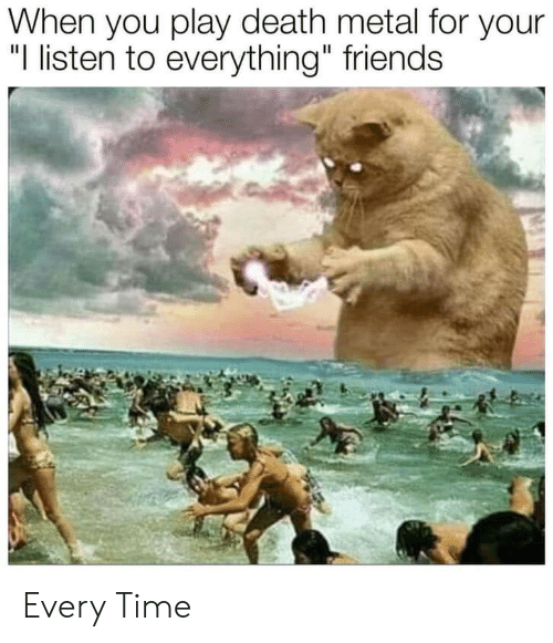 "Friends, Death, and Time: When you play death metal for your  ""I listen to everything"" friends Every Time"