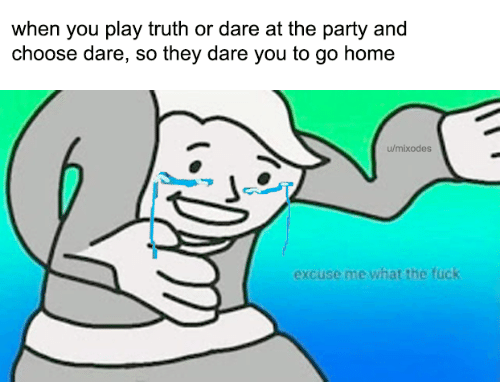 Truth or Dare: when you play truth or dare at the party and  choose dare, so they dare you to go home  u/mixodes  excuse me what the fuck