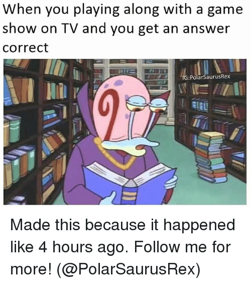 Memes, Game, and A Game: When you playing along with a game  show on TV and you get an answer  Correct  IG: Polar SaurusRex Made this because it happened like 4 hours ago. Follow me for more! (@PolarSaurusRex)