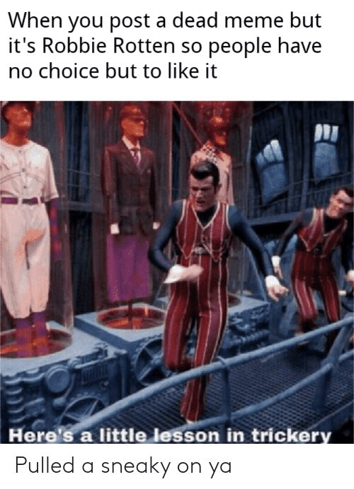 Meme, You, and Post: When you post a dead meme but  it's Robbie Rotten so people have  no choice but to like it  Here's a little lesson in trickery Pulled a sneaky on ya