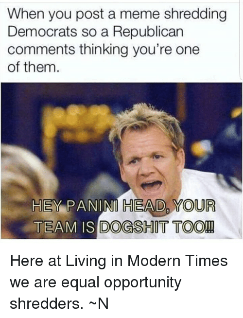 Dogs, Head, and Meme: When you post a meme shredding  Democrats so a Republican  comments thinking you're one  of them.  HEY PANINI HEAD, YOUR  TEAM IS DOGS  HIT TOO! Here at Living in Modern Times we are equal opportunity shredders. ~N