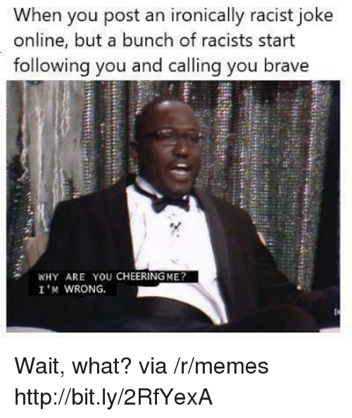 Memes, Brave, and Http: When you post an ironically racist joke  online, but a bunch of racists start  following you and calling you brave  WHY ARE YOU CHEERING ME?  I 'M WRONG. Wait, what? via /r/memes http://bit.ly/2RfYexA