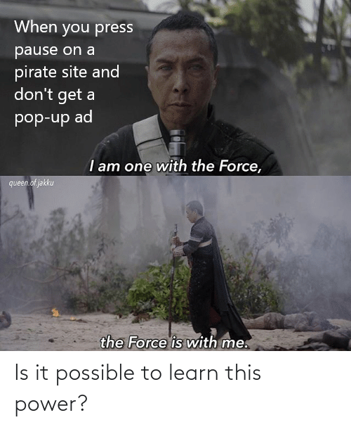 Get A: When you press  pause on a  pirate site and  don't get a  pop-up ad  I am one with the Force,  queen.of jakku  the Force is with me. Is it possible to learn this power?