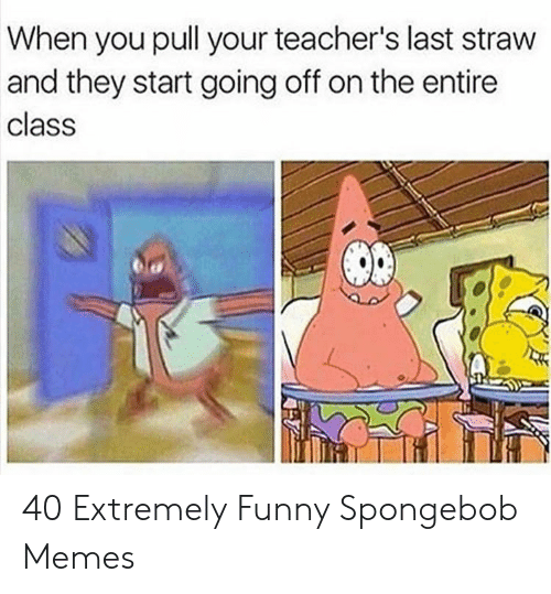 Funny, Memes, and SpongeBob: When you pull your teacher's last straw  and they start going off on the entire  class 40 Extremely Funny Spongebob Memes
