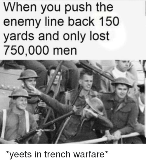 Lost, Back, and Push: When you push the  enemy line back 150  yards and only lost  750,000 men *yeets in trench warfare*