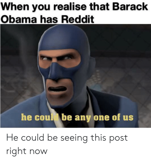 Barack Obama: When you realise that Barack  Obama has Reddit  he coud be any one of us He could be seeing this post right now