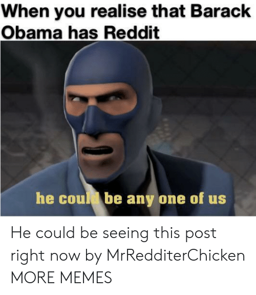 Barack Obama: When you realise that Barack  Obama has Reddit  he coud be any one of us He could be seeing this post right now by MrRedditerChicken MORE MEMES