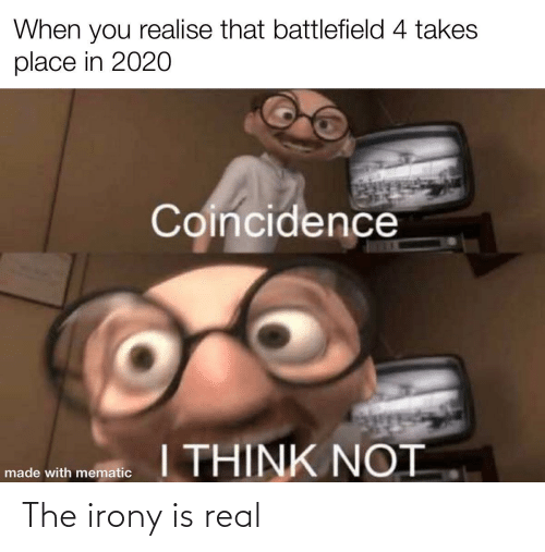 Irony: When you realise that battlefield 4 takes  place in 2020  Coincidence  I THINK NOT  made with mematic The irony is real