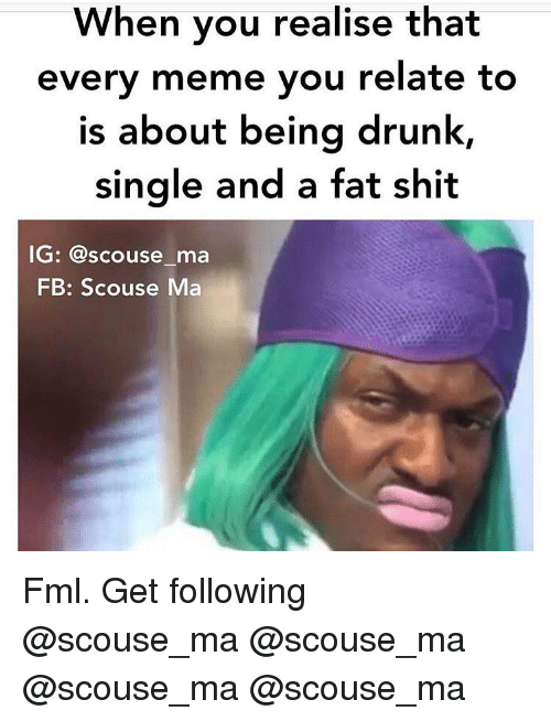 Drunk, Fml, and Meme: When you realise that  every meme you relate to  is about being drunk,  Single and a fat shit  G: @scouse ma  FB: Scouse Ma Fml. Get following @scouse_ma @scouse_ma @scouse_ma @scouse_ma