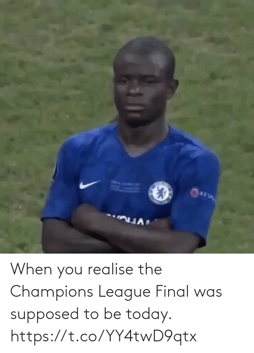 when you: When you realise the Champions League Final was supposed to be today. https://t.co/YY4twD9qtx