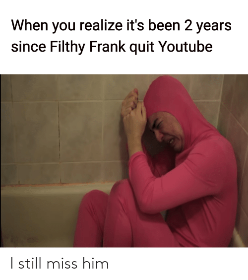 when you realize: When you realize it's been 2 years  since Filthy Frank quit Youtube I still miss him
