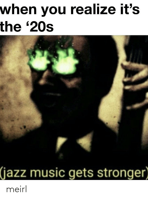 when you realize: when you realize it's  the '20s  (jazz music gets stronger meirl