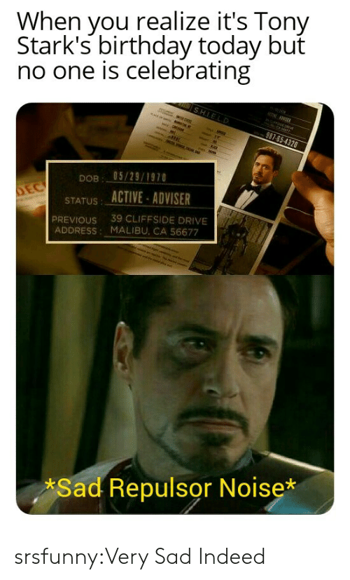 Birthday, Tumblr, and Blog: When you realize it's Tony  Stark's birthday today but  no one is celebrating  SHIELD  TSER  rm  987-65-4320  M  05/29/1970  DOB  STATUS ACTIVE-ADVISER  39 CLIFFSIDE DRIVE  PREVIOUS  ADDRESS: MALIBU, CA 56677  a e  Sad Repulsor Noise* srsfunny:Very Sad Indeed