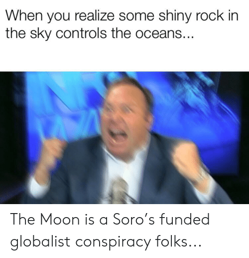 Moon, Dank Memes, and Conspiracy: When you realize some shiny rock in  the sky controls the oceans... The Moon is a Soro's funded globalist conspiracy folks...