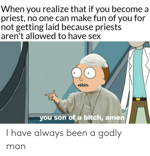 when you realize: When you realize that if you become a  priest, no one can make fun of you for  not getting laid because priests  aren't allowed to have sex  you son of a bitch, amen I have always been a godly man