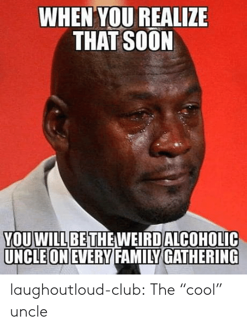 "Club, Family, and Soon...: WHEN YOU REALIZE  THAT SOON  YOUOLIC  WILLBETHE WEIRD ALCOH  UNCLEONEVERY FAMILY GATHERING laughoutloud-club:  The ""cool"" uncle"
