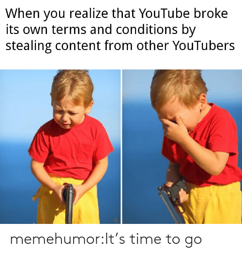 when you realize: When you realize that YouTube broke  its own terms and conditions by  stealing content from other YouTubers memehumor:It's time to go