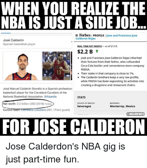 Net Worth: WHEN YOU REALIZE THE  NBA IS JUST A SIDE JOB  E Forbes/ PROFILE /Jose and Francisco Jose  Calderon Rojas  José Calderón  Spanish basketball player  REALTİMENETWORTH-as of 5/1/18  $2.2 B t  José and Francisco Jose Calderon Rojas inherited  their fortune from their father, who cofounded  Coca-Cola bottler and convenience store company  FEMSA.  Their stake in that company is close to 7%.  The Calderón brothers keep a very low profile,  while FEMSA has been expanding its activities into  creating a drugstore and restaurant chains.  13  .  José Manuel Calderón Borrallo is a Spanish professiona  basketball player for the Cleveland Cavaliers of the  National Basketball Association. Wikipedia  STATS  SOURCE OF WEALTH  beverages  RESIDENCE  Net worth: 2.2 billion USD (2018) Forbes  CurrentTeam ceverand Cavaliers (#81 / Point guard)  Monterrey, Mexico  @NBAMEMES  FOR JOSE CALDERON Jose Calderdon's NBA gig is just part-time fun.