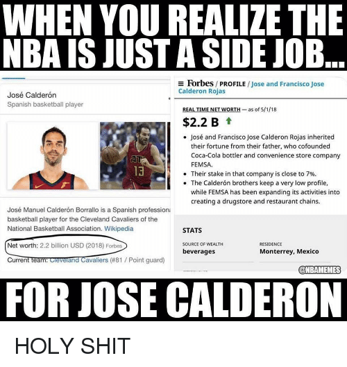 Net Worth: WHEN YOU REALIZE THE  NBA IS JUST A SIDE JOB  Forbes / PROFILE / Jose and Francisco Jose  Calderon Rojas  José Calderón  Spanish basketball player  REAL TIME NET WORTH-as of 5/1/18  $2.2 B t  José and Francisco Jose Calderon Rojas inherited  their fortune from their father, who cofounded  Coca-Cola bottler and convenience store company  FEMSA  13  . Their stake in that company is close to 7%.  The Calderón brothers keep a very low profile,  while FEMSA has been expanding its activities into  creating a drugstore and restaurant chains.  José Manuel Calderón Borrallo is a Spanish professiona  basketball player for the Cleveland Cavaliers of the  National Basketball Association. Wikipedia  STATS  Net worth: 2.2 billion USD (2018) Forbes  SOURCE OF WEALTH  RESIDENCE  beverages  Monterrey, Mexico  CurrentTeantOevelandCavaliers (#81 / Point guard)  @NBAMEMES  FOR JOSE CALDERON HOLY SHIT