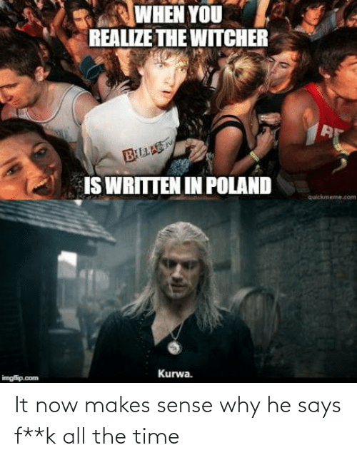 when you realize: WHEN YOU  REALIZE THE WITCHER  BLLAS  IS WRITTEN IN POLAND  quickmeme.com  Kurwa.  imgfip.com It now makes sense why he says f**k all the time
