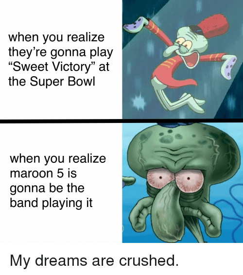 "SpongeBob, Super Bowl, and Maroon 5: when you realize  they're gonna play  Sweet Victory"" at  the Super Bowl  when you realize  maroon 5 is  gonna be the  band playing it"